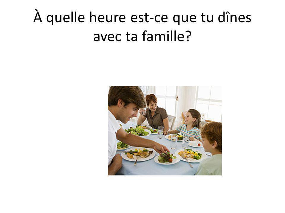 À quelle heure est-ce que tu dînes avec ta famille