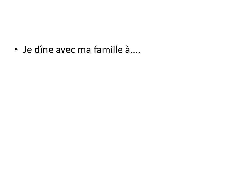 Je dîne avec ma famille à….