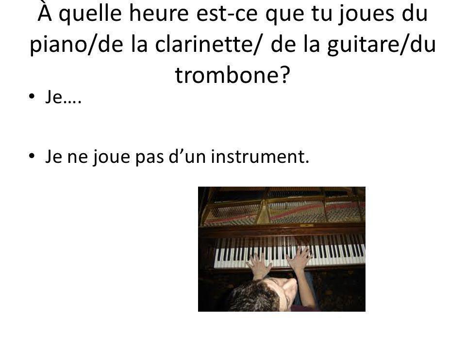 À quelle heure est-ce que tu joues du piano/de la clarinette/ de la guitare/du trombone