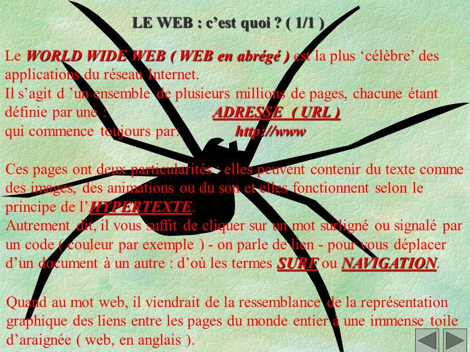 LE WEB : c'est quoi ( 1/1 ) Le WORLD WIDE WEB ( WEB en abrégé ) est la plus 'célèbre' des. applications du réseau Internet.
