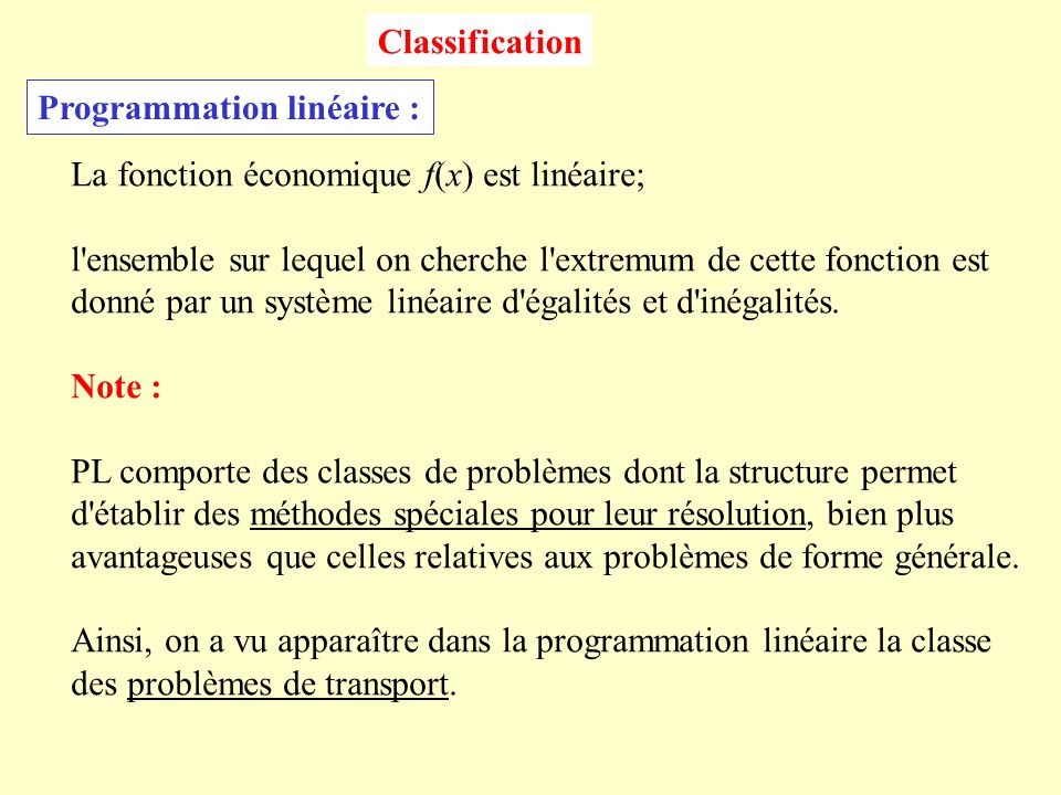 Classification Programmation linéaire : La fonction économique f(x) est linéaire; l ensemble sur lequel on cherche l extremum de cette fonction est.
