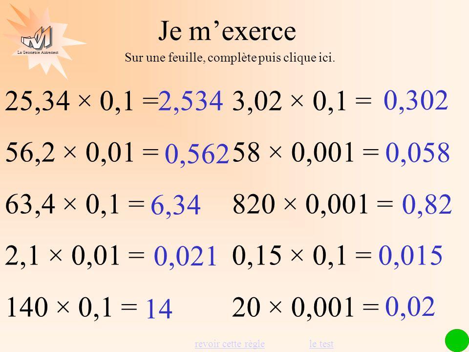 Je m'exerce Sur une feuille, complète puis clique ici. 25,34 × 0,1 = 56,2 × 0,01 = 63,4 × 0,1 = 2,1 × 0,01 =