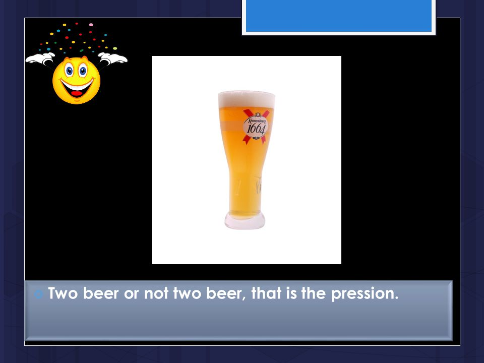 Two beer or not two beer, that is the pression.
