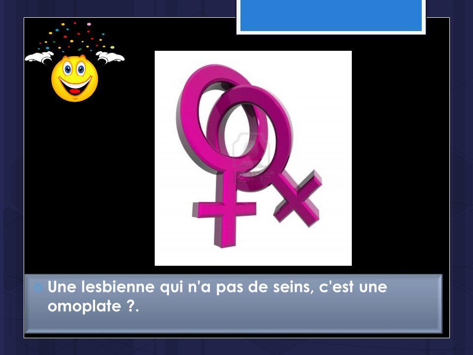 Une lesbienne qui n a pas de seins, c est une omoplate .