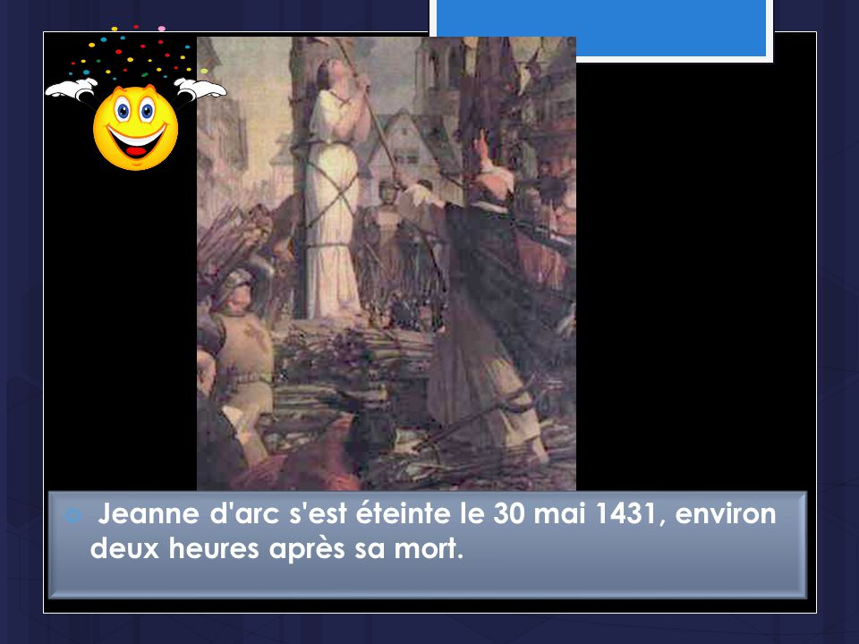 Jeanne d arc s est éteinte le 30 mai 1431, environ deux heures après sa mort.