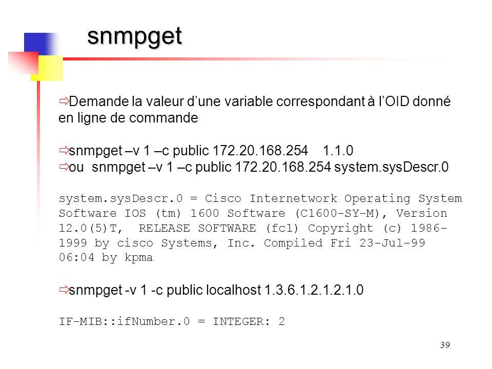 snmpget Demande la valeur d'une variable correspondant à l'OID donné en ligne de commande. snmpget –v 1 –c public 172.20.168.254 1.1.0.