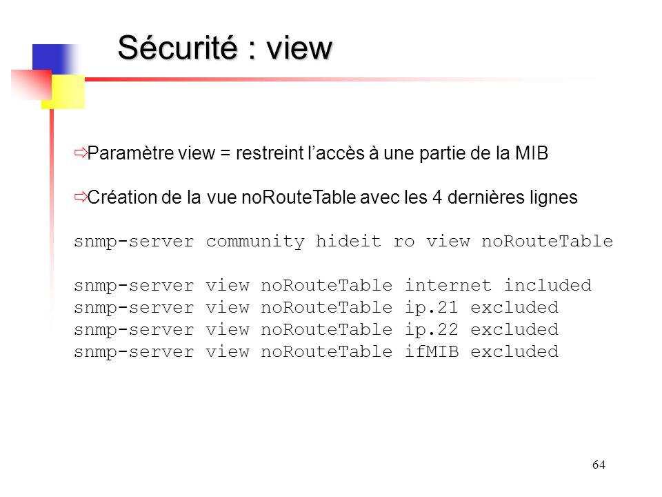 Sécurité : view Paramètre view = restreint l'accès à une partie de la MIB. Création de la vue noRouteTable avec les 4 dernières lignes.