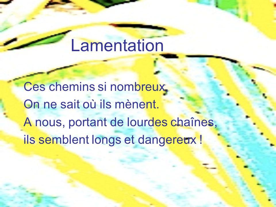Lamentation Ces chemins si nombreux, On ne sait où ils mènent.