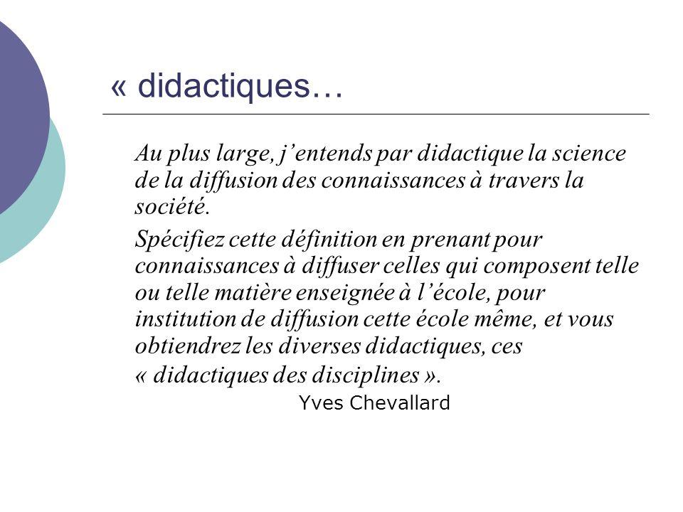« didactiques… Au plus large, j'entends par didactique la science de la diffusion des connaissances à travers la société.