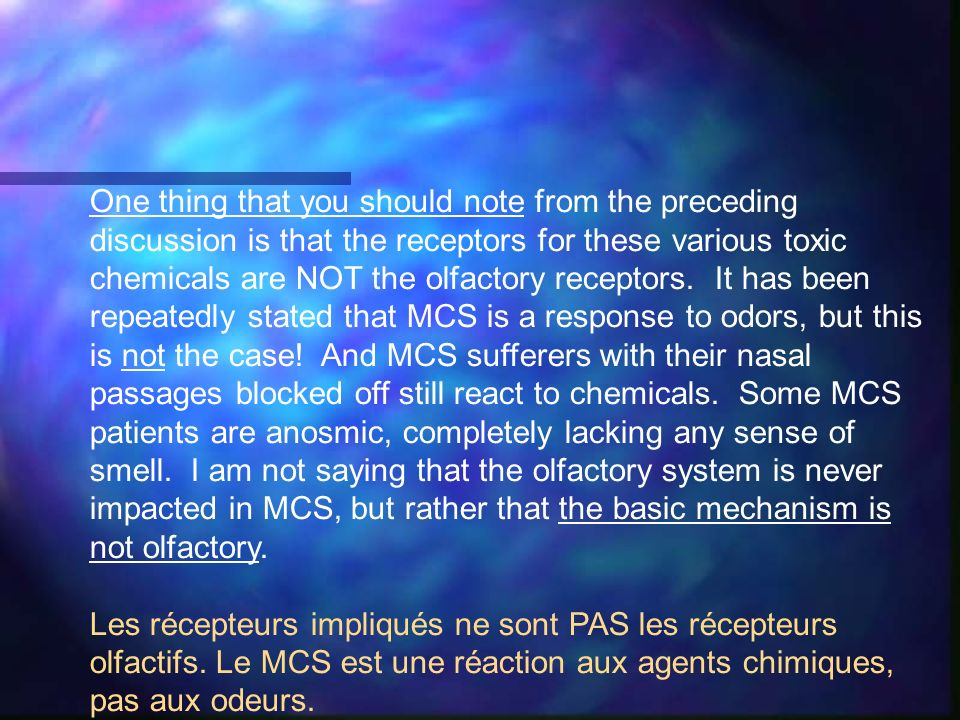 One thing that you should note from the preceding discussion is that the receptors for these various toxic chemicals are NOT the olfactory receptors. It has been repeatedly stated that MCS is a response to odors, but this is not the case! And MCS sufferers with their nasal passages blocked off still react to chemicals. Some MCS patients are anosmic, completely lacking any sense of smell. I am not saying that the olfactory system is never impacted in MCS, but rather that the basic mechanism is not olfactory.