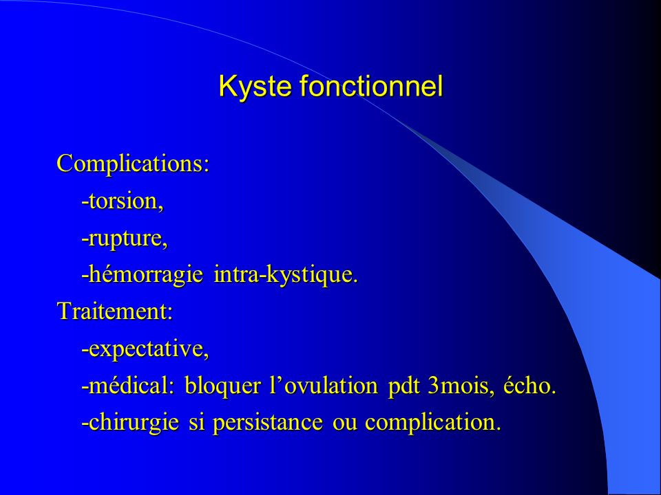 Kyste fonctionnel Complications: -torsion, -rupture,
