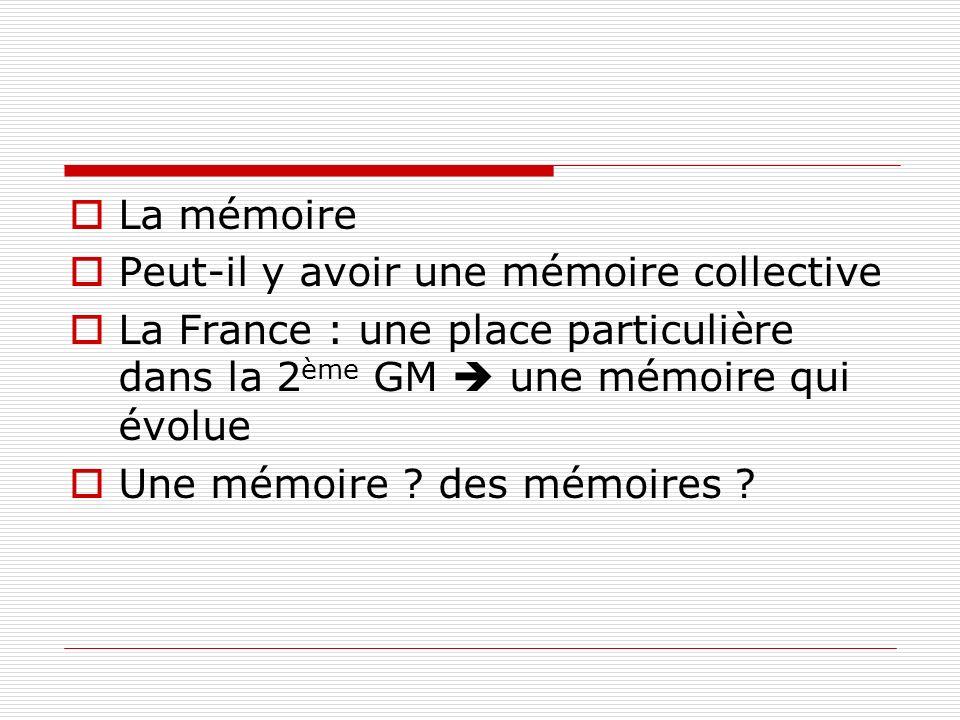 La mémoirePeut-il y avoir une mémoire collective. La France : une place particulière dans la 2ème GM  une mémoire qui évolue.