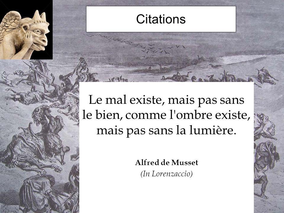 Citations Le mal existe, mais pas sans le bien, comme l ombre existe, mais pas sans la lumière. Alfred de Musset.