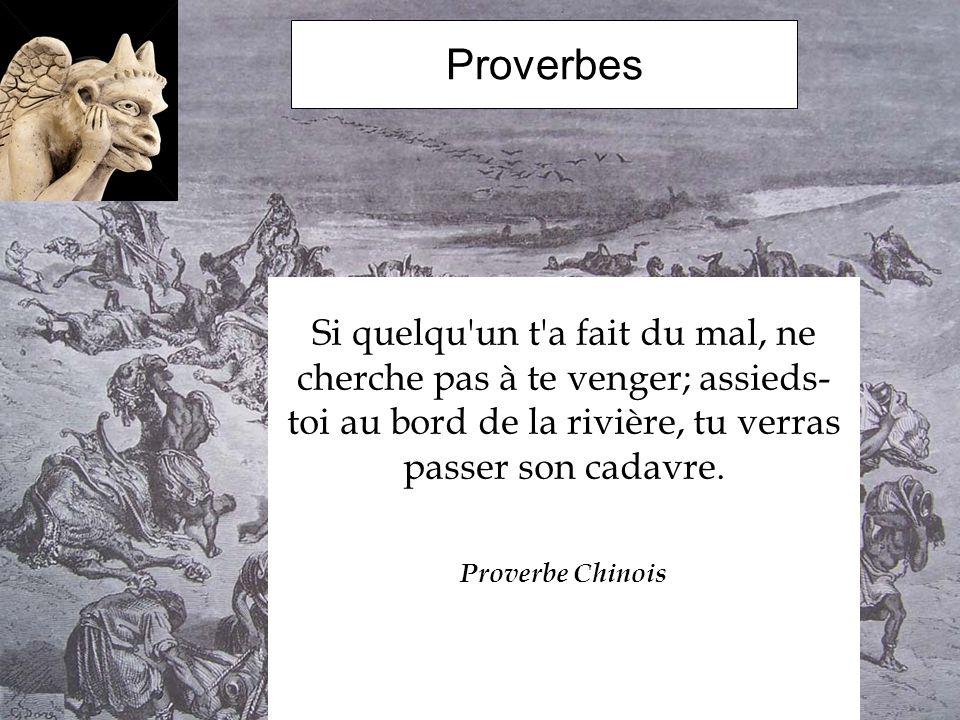 Proverbes Si quelqu un t a fait du mal, ne cherche pas à te venger; assieds-toi au bord de la rivière, tu verras passer son cadavre.