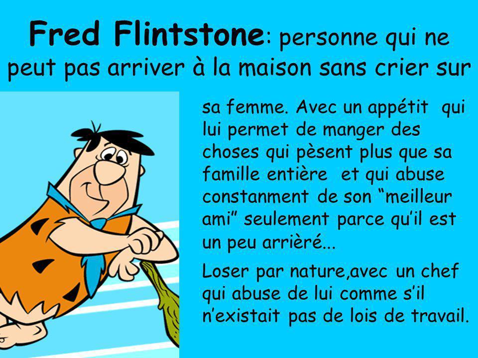 Fred Flintstone: personne qui ne peut pas arriver à la maison sans crier sur