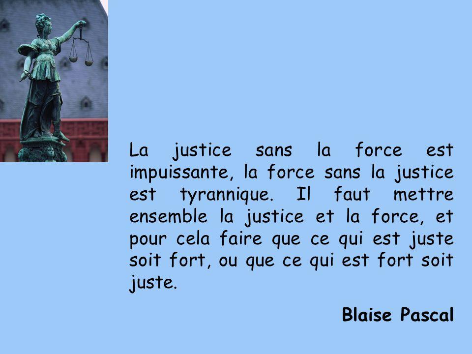 La justice sans la force est impuissante, la force sans la justice est tyrannique. Il faut mettre ensemble la justice et la force, et pour cela faire que ce qui est juste soit fort, ou que ce qui est fort soit juste.