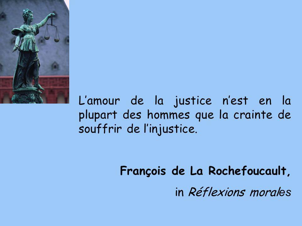 L'amour de la justice n'est en la plupart des hommes que la crainte de souffrir de l'injustice.