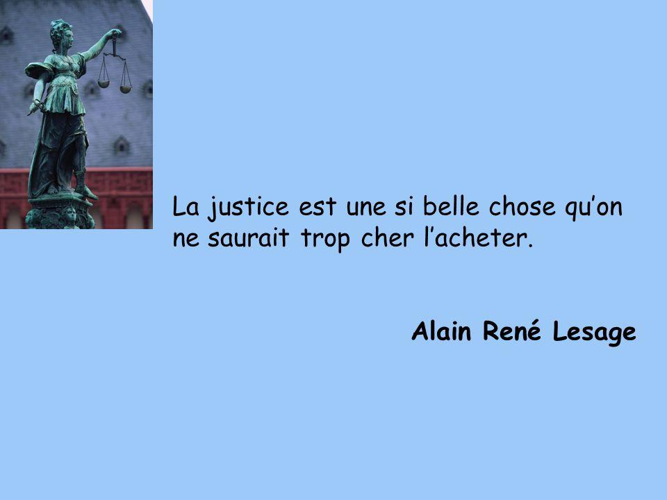 La justice est une si belle chose qu'on ne saurait trop cher l'acheter.