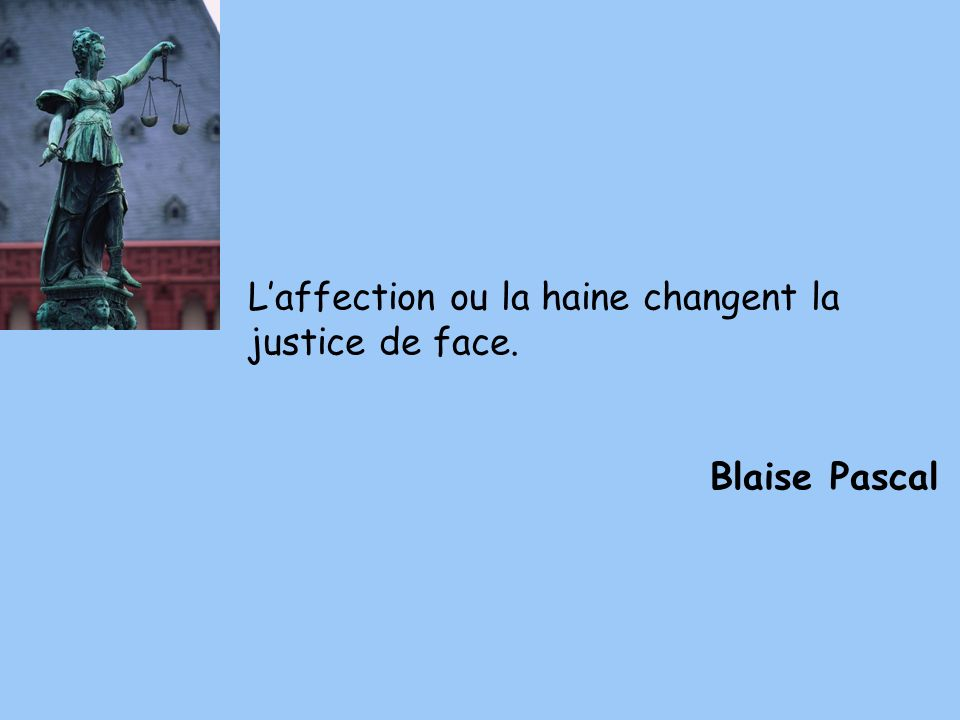 L'affection ou la haine changent la justice de face.