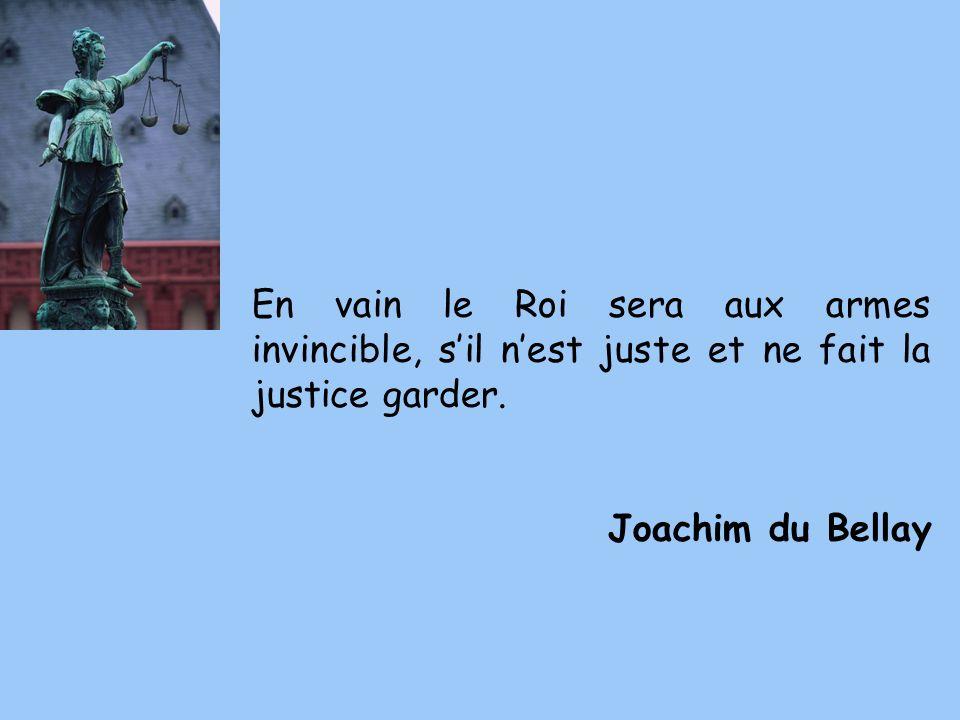 En vain le Roi sera aux armes invincible, s'il n'est juste et ne fait la justice garder.