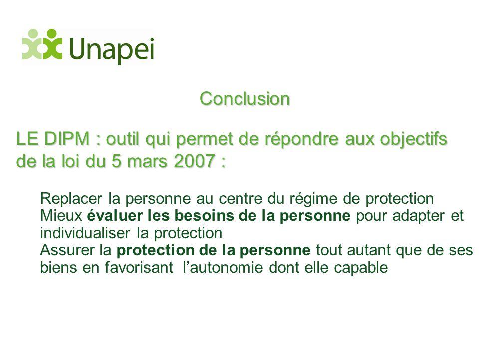 Conclusion LE DIPM : outil qui permet de répondre aux objectifs de la loi du 5 mars 2007 : Replacer la personne au centre du régime de protection.