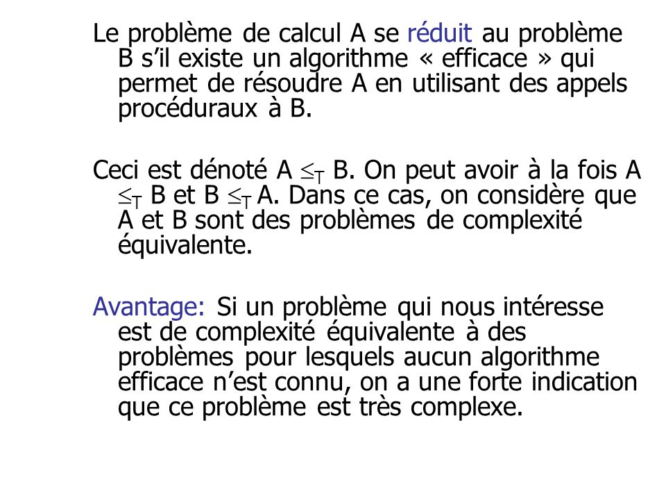 Le problème de calcul A se réduit au problème B s'il existe un algorithme « efficace » qui permet de résoudre A en utilisant des appels procéduraux à B.