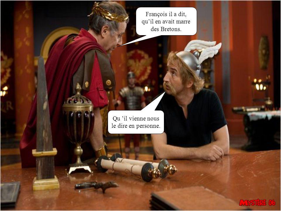 François il a dit, qu'il en avait marre des Bretons. Qu 'il vienne nous le dire en personne.