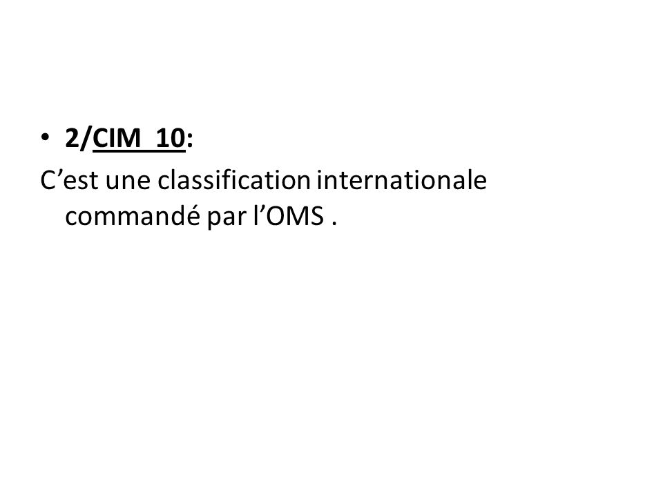 2/CIM 10: C'est une classification internationale commandé par l'OMS .