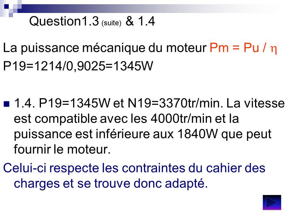 Question1.3 (suite) & 1.4 La puissance mécanique du moteur Pm = Pu / h. P19=1214/0,9025=1345W.