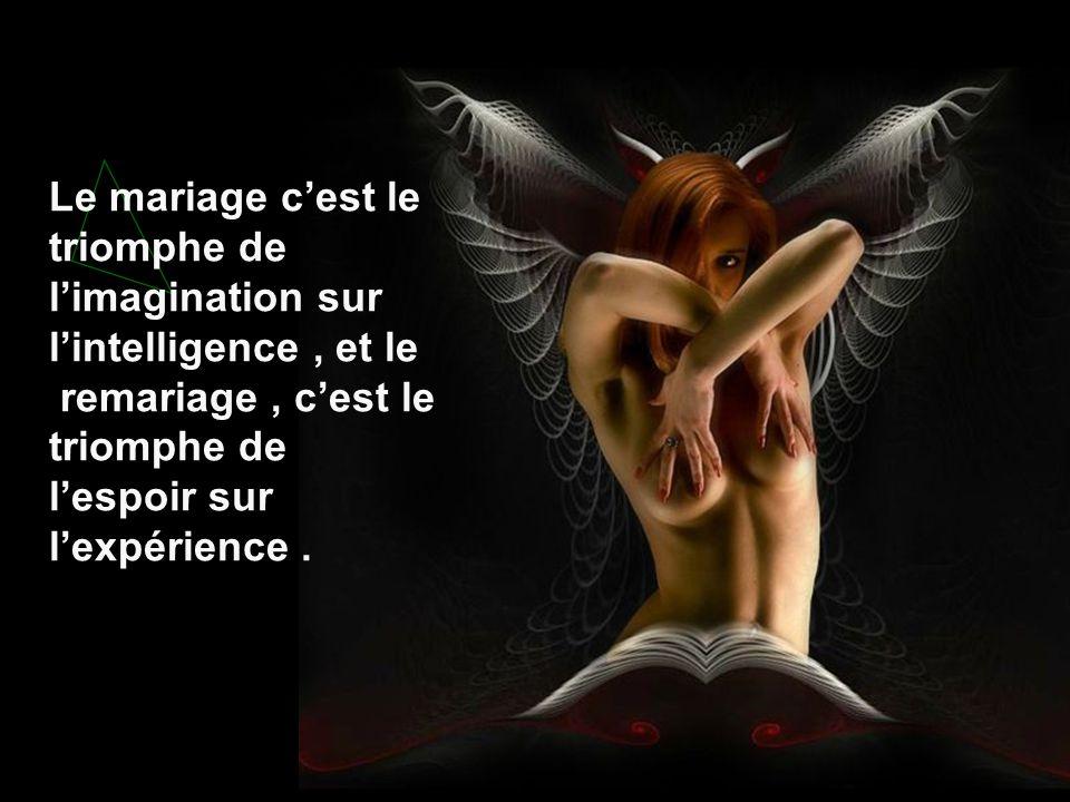 Le mariage c'est le triomphe de l'imagination sur l'intelligence , et le