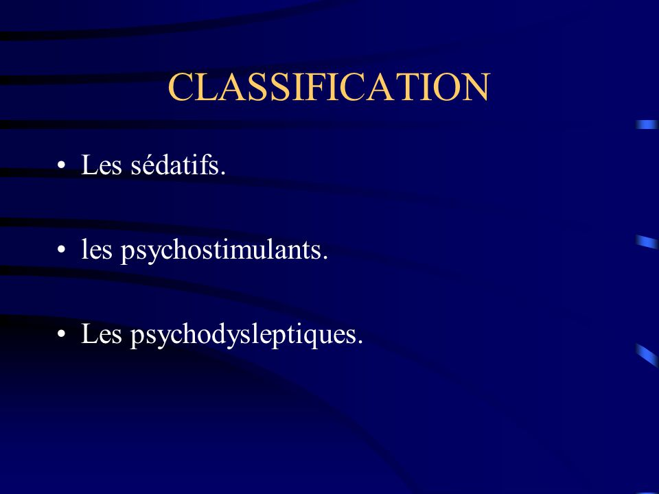 CLASSIFICATION Les sédatifs. les psychostimulants.