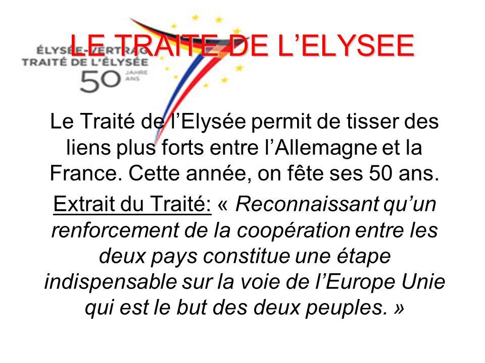 LE TRAITE DE L'ELYSEE Le Traité de l'Elysée permit de tisser des liens plus forts entre l'Allemagne et la France. Cette année, on fête ses 50 ans.