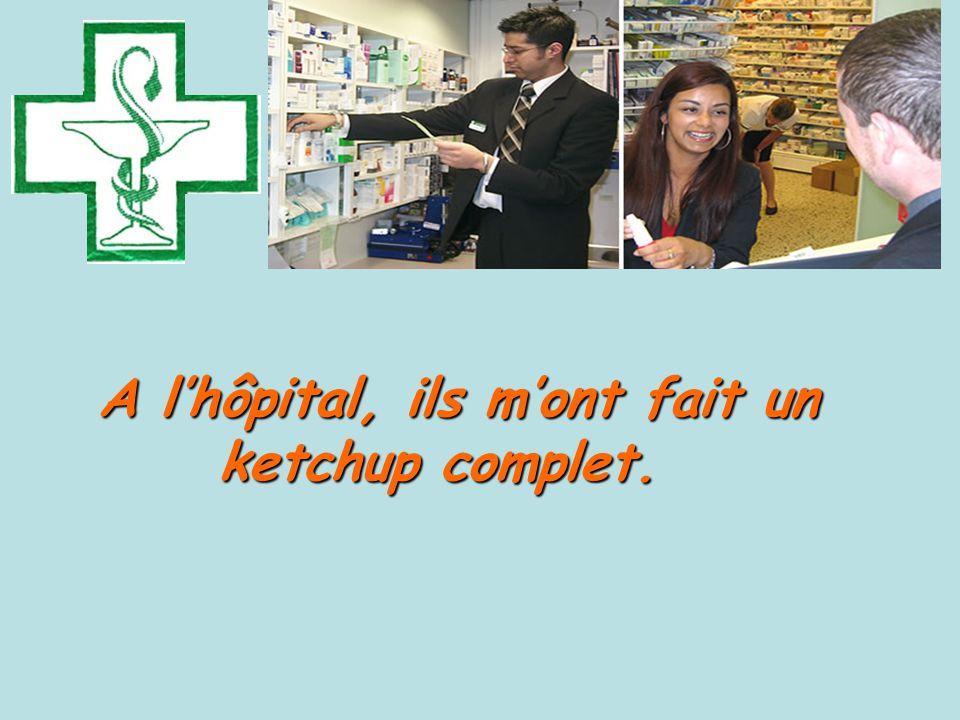 A l'hôpital, ils m'ont fait un ketchup complet.