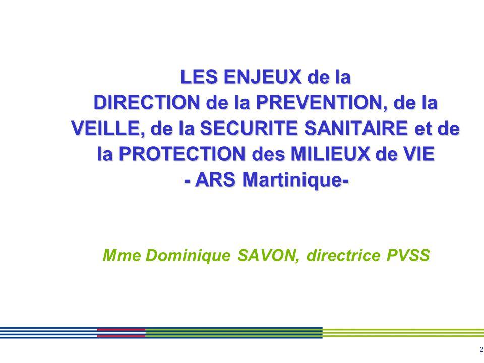 LES ENJEUX de la DIRECTION de la PREVENTION, de la VEILLE, de la SECURITE SANITAIRE et de la PROTECTION des MILIEUX de VIE - ARS Martinique- Mme Dominique SAVON, directrice PVSS