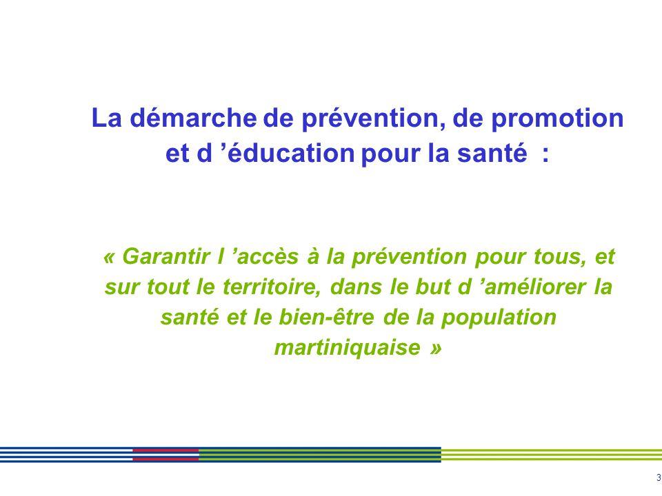 La démarche de prévention, de promotion et d 'éducation pour la santé : « Garantir l 'accès à la prévention pour tous, et sur tout le territoire, dans le but d 'améliorer la santé et le bien-être de la population martiniquaise »