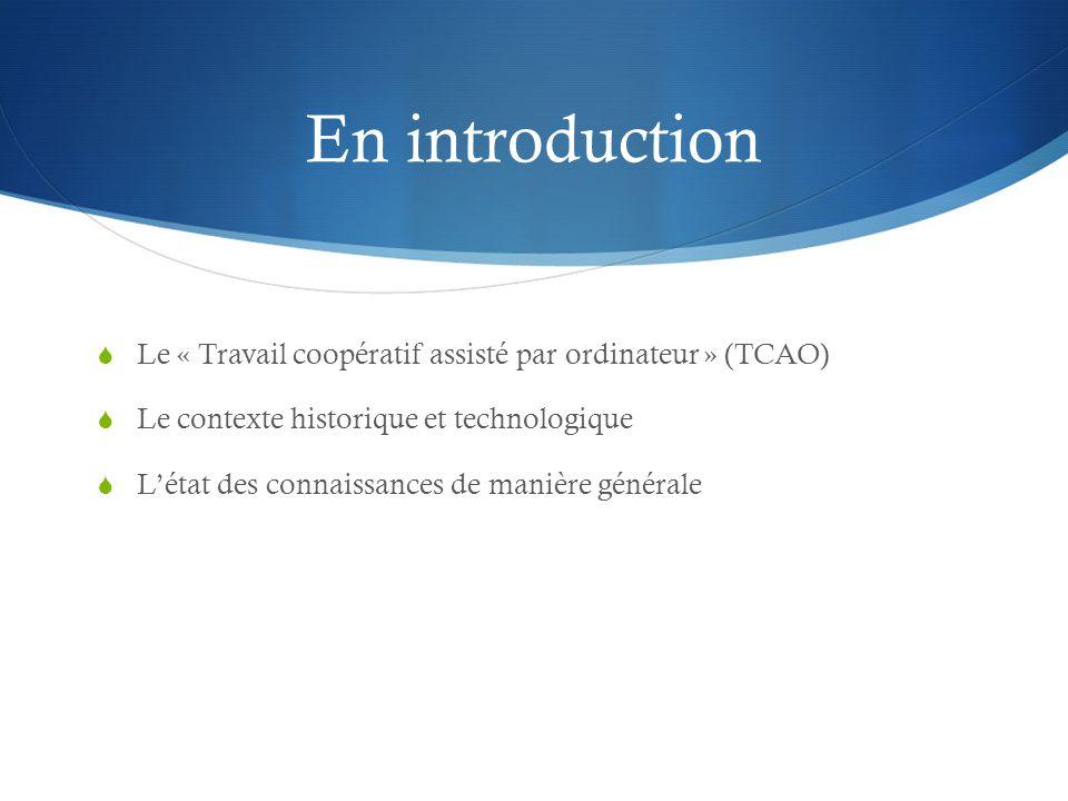 En introduction Le « Travail coopératif assisté par ordinateur » (TCAO) Le contexte historique et technologique.