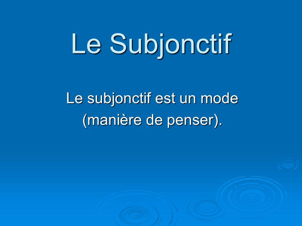 Le subjonctif est un mode (manière de penser).