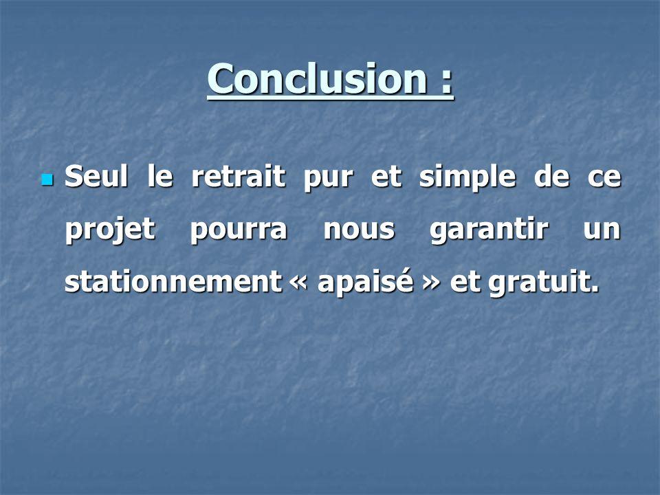 Conclusion : Seul le retrait pur et simple de ce projet pourra nous garantir un stationnement « apaisé » et gratuit.