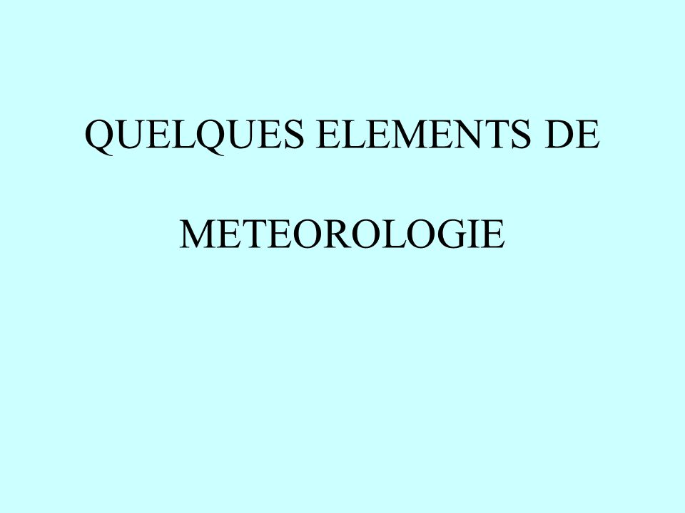 QUELQUES ELEMENTS DE METEOROLOGIE