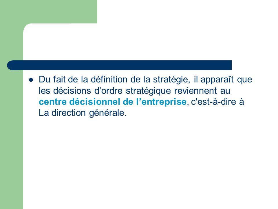 Du fait de la définition de la stratégie, il apparaît que les décisions d'ordre stratégique reviennent au centre décisionnel de l'entreprise, c est-à-dire à La direction générale.