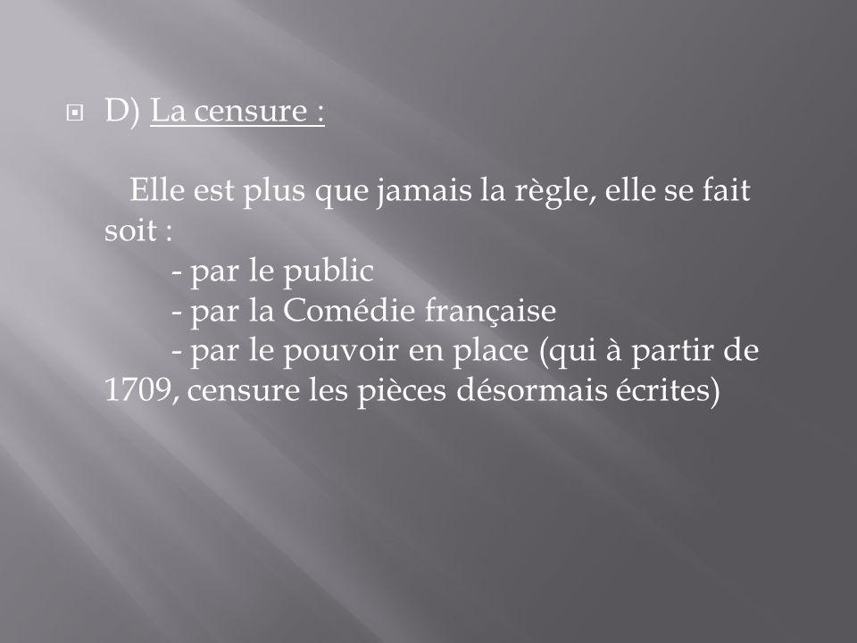 D) La censure : Elle est plus que jamais la règle, elle se fait soit : - par le public - par la Comédie française - par le pouvoir en place (qui à partir de 1709, censure les pièces désormais écrites)