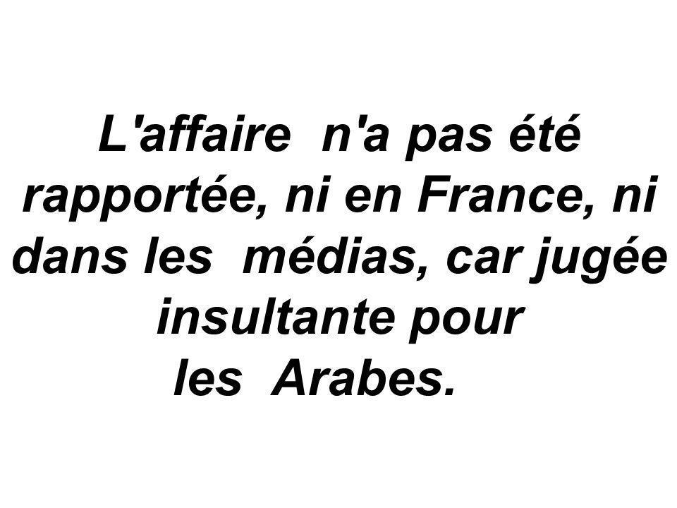 L affaire n a pas été rapportée, ni en France, ni dans les médias, car jugée insultante pour les Arabes.