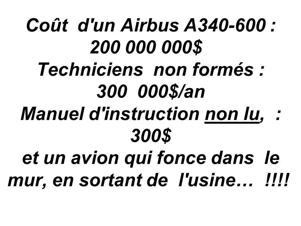 Coût d un Airbus A340-600 : 200 000 000$ Techniciens non formés : 300 000$/an Manuel d instruction non lu, : 300$ et un avion qui fonce dans le mur, en sortant de l usine… !!!!