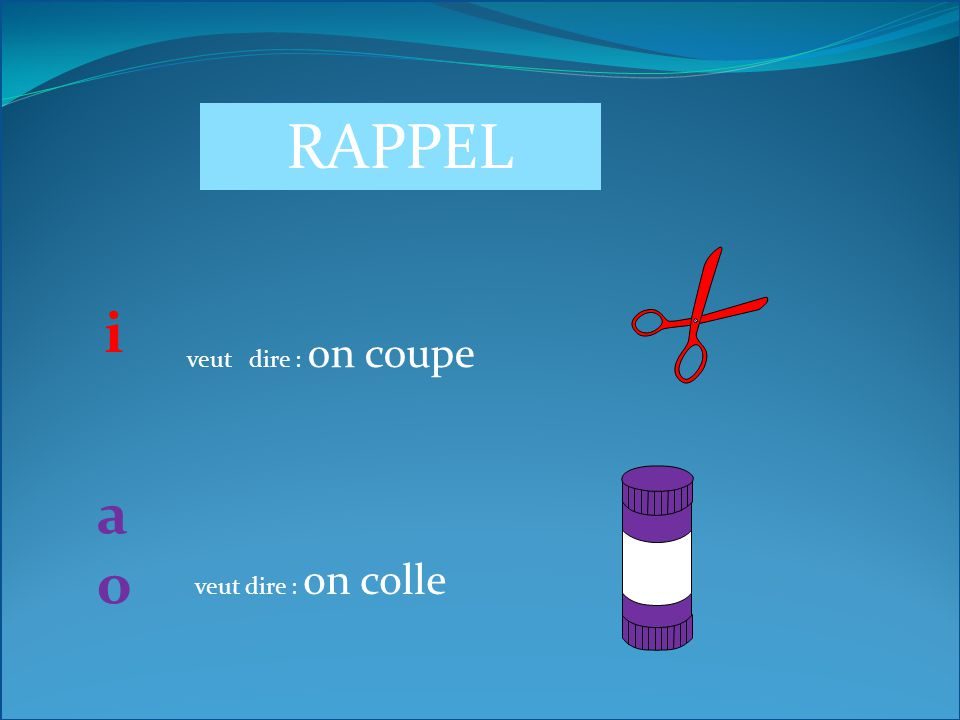 RAPPEL i veut dire : on coupe a o veut dire : on colle