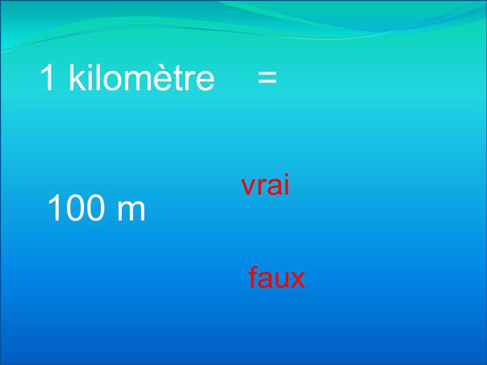 1 kilomètre = vrai 100 m faux