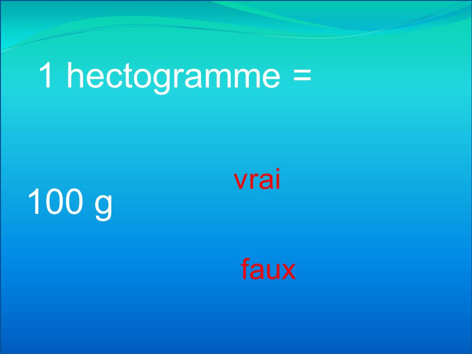 1 hectogramme = vrai 100 g faux