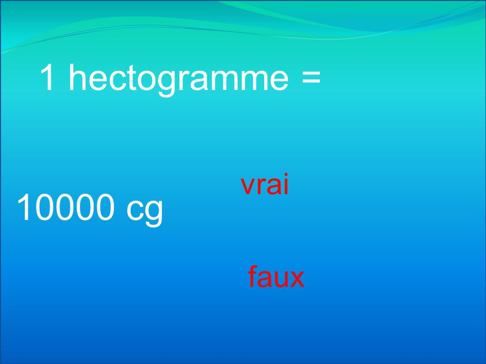 1 hectogramme = vrai 10000 cg faux