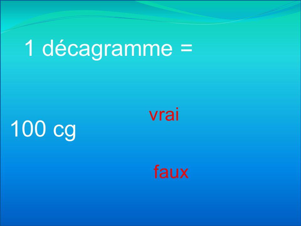 1 décagramme = vrai 100 cg faux