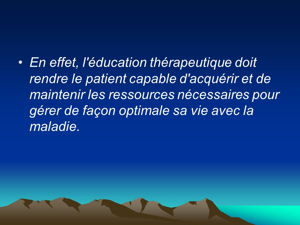 En effet, l éducation thérapeutique doit rendre le patient capable d acquérir et de maintenir les ressources nécessaires pour gérer de façon optimale sa vie avec la maladie.