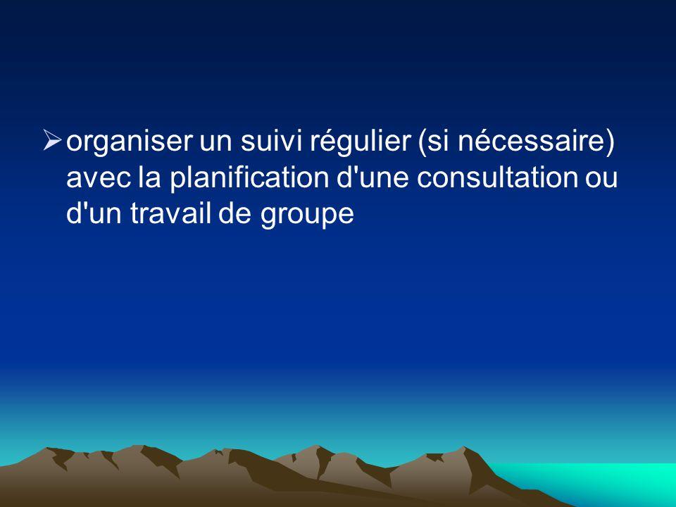 organiser un suivi régulier (si nécessaire) avec la planification d une consultation ou d un travail de groupe